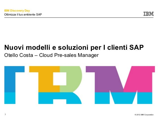 IBM Discovery DayOttimizza il tuo ambiente SAPNuovi modelli e soluzioni per I clienti SAPOtello Costa – Cloud Pre-sales Ma...