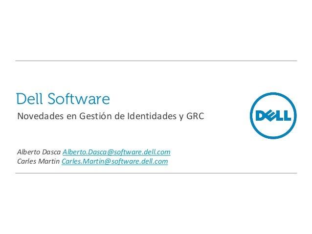 Dell Software Novedades en Gestión de Identidades y GRC Alberto Dasca Alberto.Dasca@software.dell.com Carles Martin Carles...