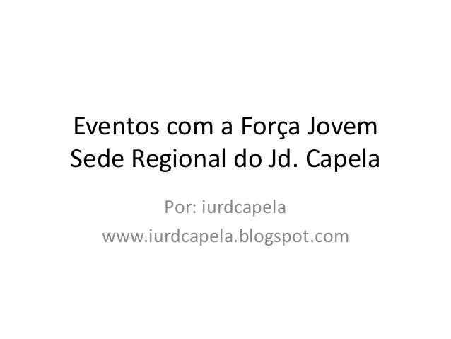 Eventos com a Força JovemSede Regional do Jd. Capela        Por: iurdcapela  www.iurdcapela.blogspot.com