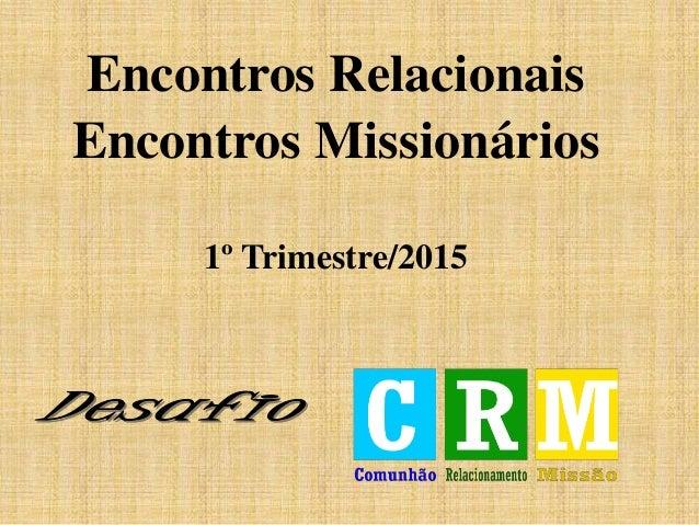 Encontros Relacionais Encontros Missionários 1º Trimestre/2015