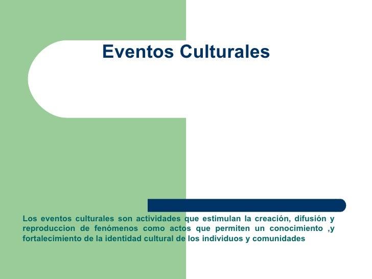 Eventos Culturales  Los eventos culturales son actividades que estimulan la creación, difusión y reproduccion de fenómenos...