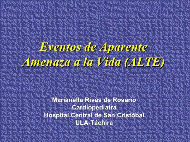 Eventos de Aparente Amenaza a la Vida (ALTE) Marianella Rivas de Rosario Cardiopediatra Hospital Central de San Cristóbal ...
