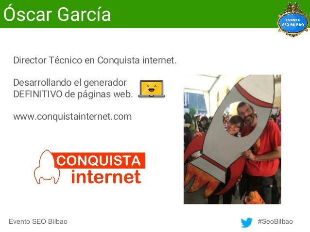 Evento SEO Bilbao #SeoBilbao Óscar García Director Técnico en Conquista internet. Desarrollando el generador DEFINITIVO de...