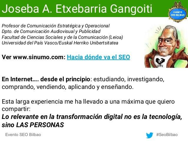 Evento SEO Bilbao #SeoBilbao Joseba A. Etxebarria Gangoiti Profesor de Comunicación Estratégica y Operacional Dpto. de Com...