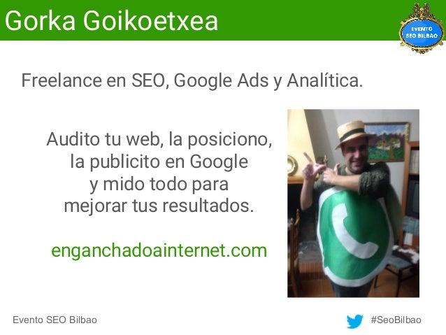 Evento SEO Bilbao #SeoBilbao Gorka Goikoetxea Audito tu web, la posiciono, la publicito en Google y mido todo para mejorar...