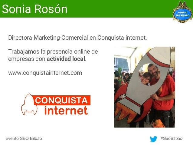 Evento SEO Bilbao #SeoBilbao Sonia Rosón Directora Marketing-Comercial en Conquista internet. Trabajamos la presencia onli...