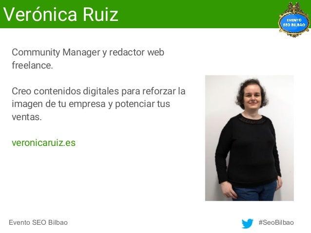 Evento SEO Bilbao #SeoBilbao Verónica Ruiz Community Manager y redactor web freelance. Creo contenidos digitales para refo...