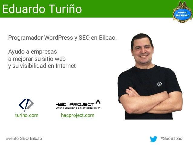 Evento SEO Bilbao #SeoBilbao Eduardo Turiño Programador WordPress y SEO en Bilbao. Ayudo a empresas a mejorar su sitio web...