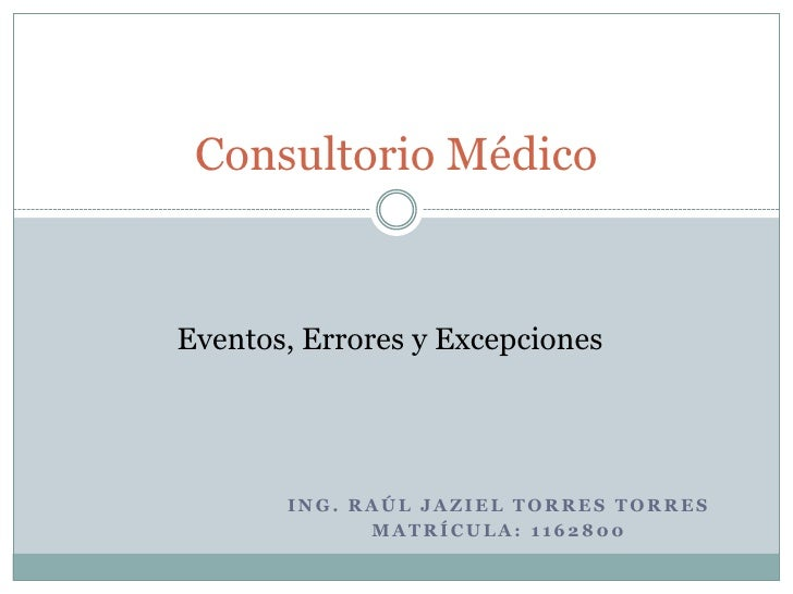 Ing. Raúl Jaziel torres torres <br />Matrícula: 1162800<br />Consultorio Médico<br />Eventos, Errores y Excepciones<br />