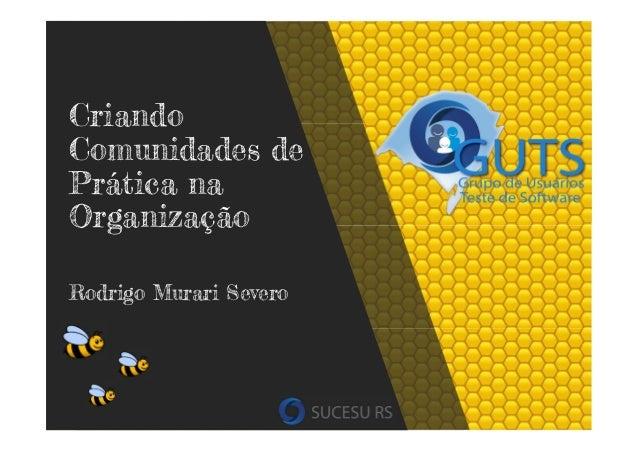 Criando Comunidades de Prática na Organização Rodrigo Murari Severo