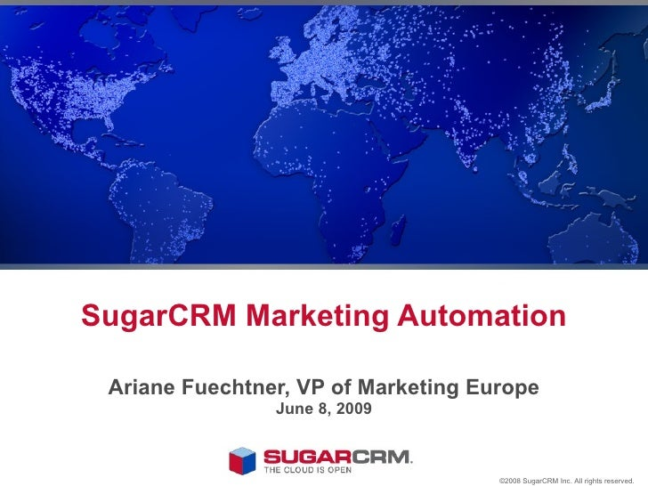 SugarCRM Marketing Automation Ariane Fuechtner, VP of Marketing Europe June 10, 2009 ©2008 SugarCRM Inc. All rights reserv...