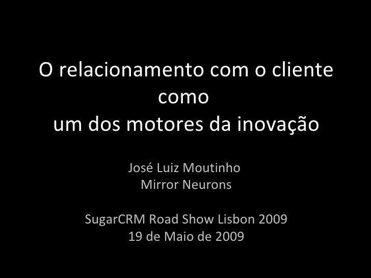 O relacionamento com o cliente como  um dos motores da inovação José Luiz Moutinho  Mirror Neurons SugarCRM Road Show Lisb...