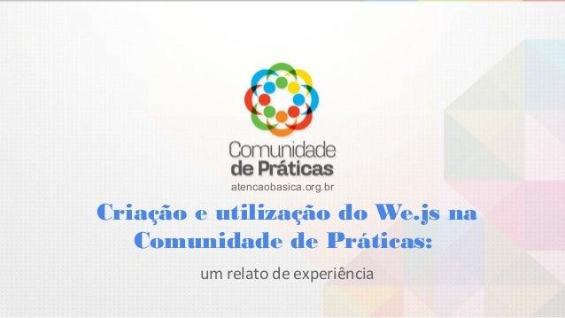 Criação e utilização do We.js na Comunidade de Práticas: atencaobasica.org.br um relato de experiência