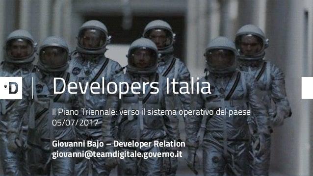 Developers Italia Il Piano Triennale: verso il sistema operativo del paese 05/07/2017 Giovanni Bajo – Developer Relation g...