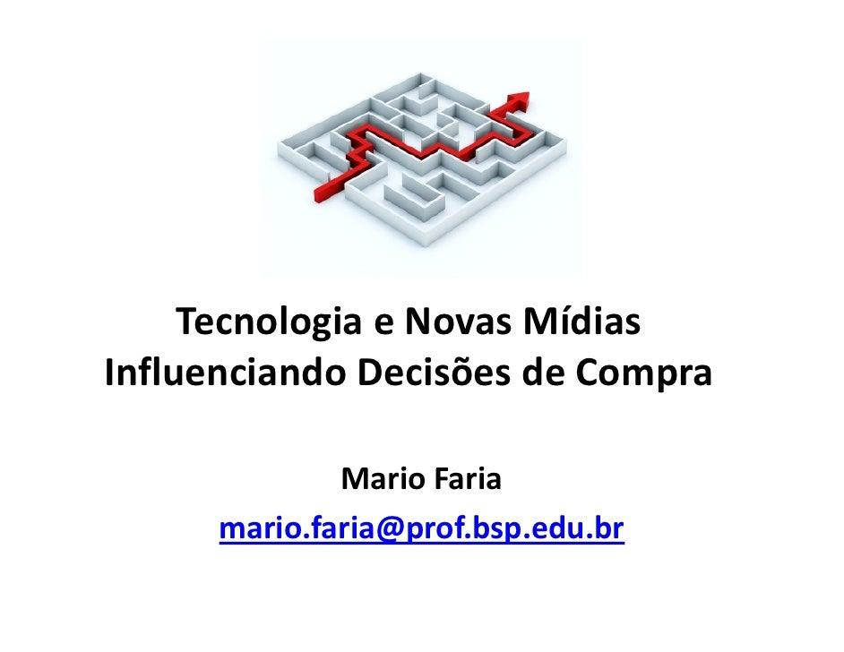 Tecnologia e Novas MídiasInfluenciando Decisões de Compra              Mario Faria      mario.faria@prof.bsp.edu.br