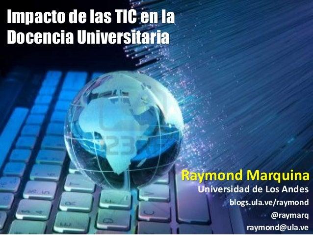 Universidad de Los Andes  blogs.ula.ve/raymond  @raymarq  raymond@ula.ve  Impacto de las TIC en la  Docencia Universitaria...