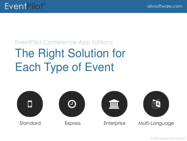 © 2015 Copyright ATIV Software EventPilot® ativsoftware.com The Right Solution for Each Type of Event EventPilot Conferenc...