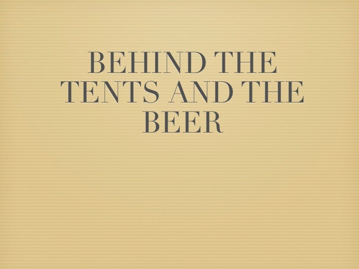 BEHIND THETENTS AND THE    BEER