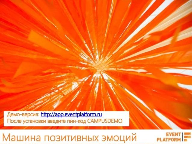 Машина позитивных эмоций Демо-версия: http://app.eventplatform.ru После установки введите пин-код CAMPUSDEMO