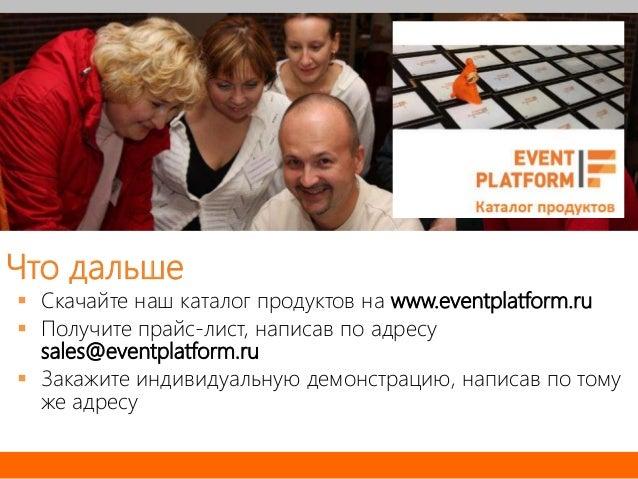Что дальше  Скачайте наш каталог продуктов на www.eventplatform.ru  Получите прайс-лист, написав по адресу sales@eventpl...