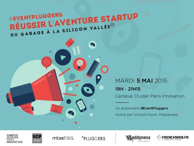 MARDI 5 MAI 2015 19H - 21H15 Campus Cluster Paris Innovation Un évènement #EventPluggers Animé par Vincent Puren, Maddynes...