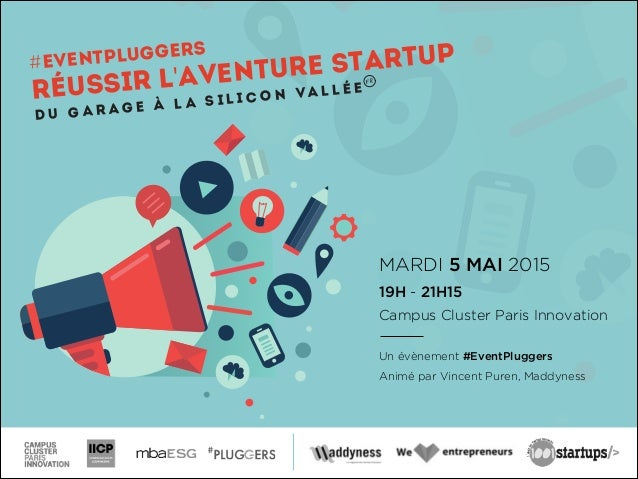MARDI 5 MAI 2015 19H - 21H15 Campus Cluster Paris Innovation ! Un évènement #EventPluggers Animé par Vincent Puren, Maddyn...