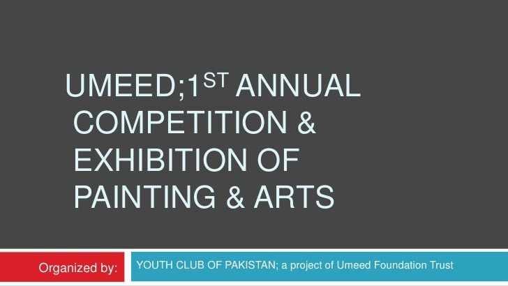 Umeed;1st Annual Competition & Exhibition of Painting & Arts <br />YOUTH CLUB OF PAKISTAN; a project of Umeed Foundatio...