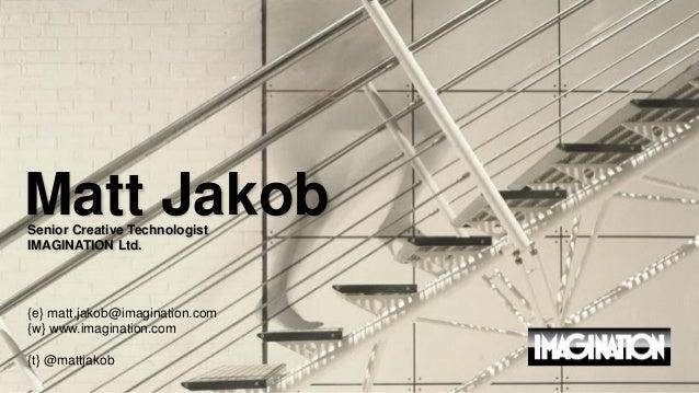 Matt Jakob Senior Creative Technologist IMAGINATION Ltd.  {e} matt.jakob@imagination.com {w} www.imagination.com {t} @matt...