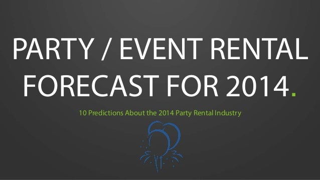 PARTY / EVENT RENTAL FORECAST FOR 2014. 10 Predictions About the 2014 Party Rental Industry