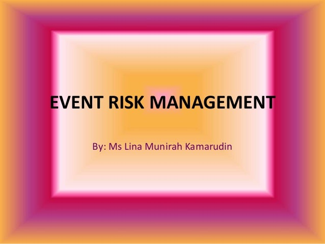 EVENT RISK MANAGEMENT By: Ms Lina Munirah Kamarudin