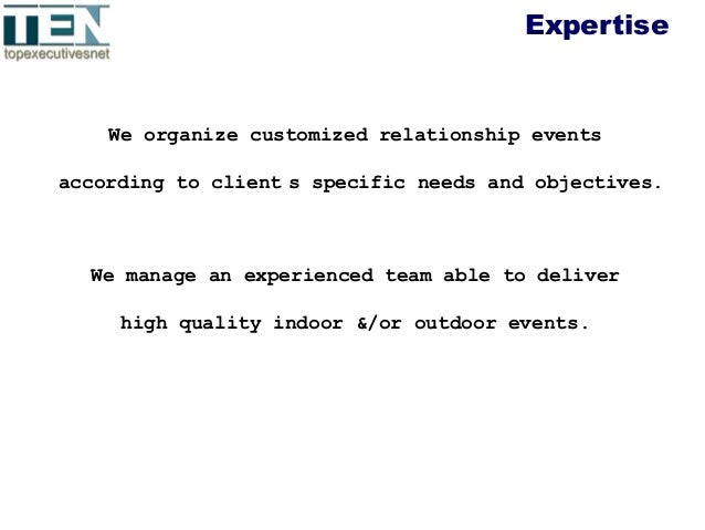 Expertise We organize customized relationship events according to client s specific needs and objectives. We manage an exp...