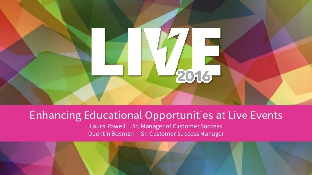 Enhancing Educational Opportunities at Live Events Laura Powell | Sr. Manager of Customer Success Quentin Bosman | Sr. Cus...