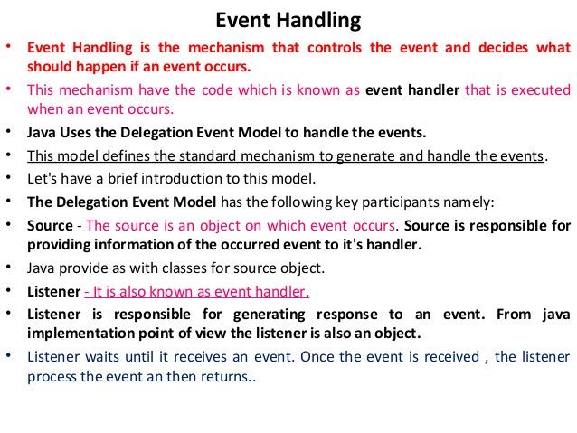 Event Handling • Event Handling is the mechanism that controls the event and decides what should happen if an event occurs...