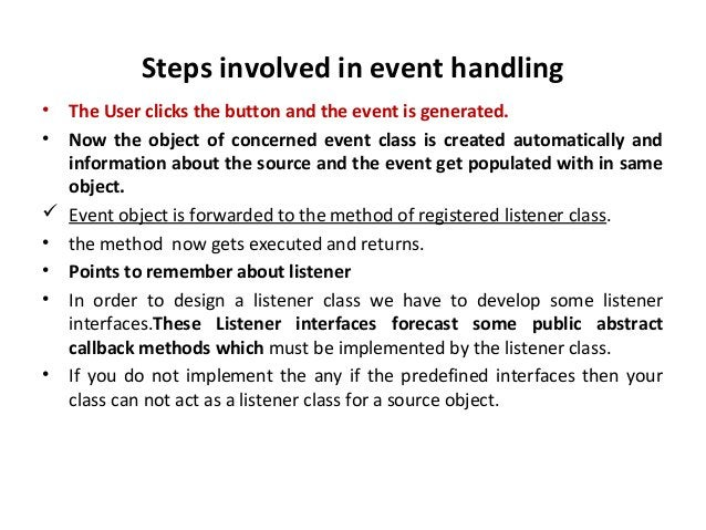 Steps involved in event handling • The User clicks the button and the event is generated. • Now the object of concerned ev...