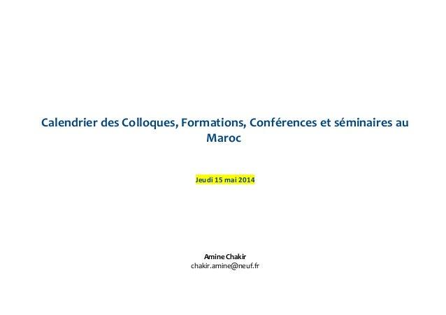 Calendrier des Colloques, Formations, Conférences et séminaires au Maroc Jeudi 15 mai 2014 Amine Chakir chakir.amine@neuf....