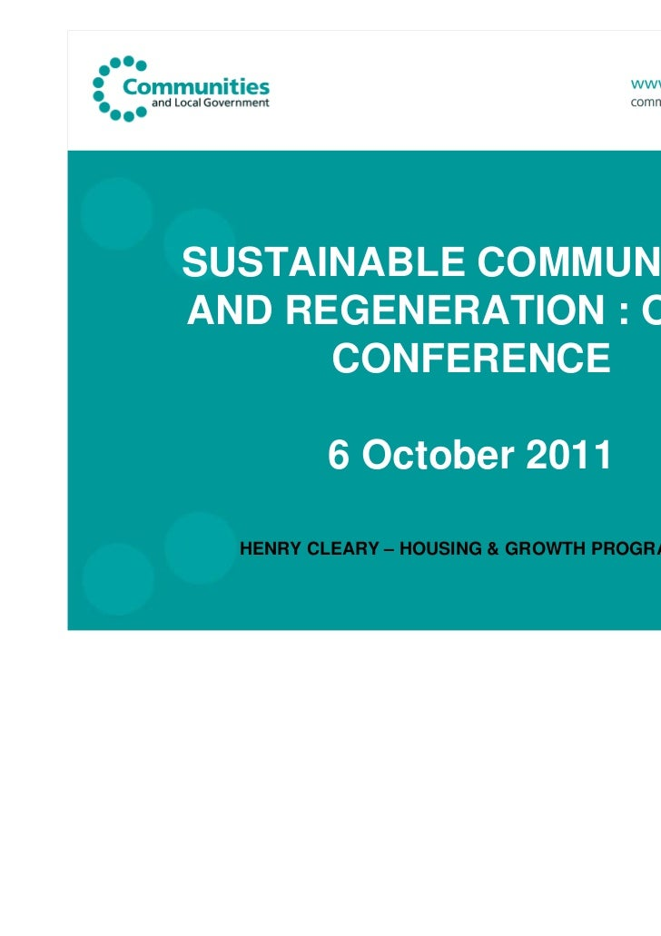 SUSTAINABLE COMMUNITIESAND REGENERATION : OPUN      CONFERENCE         6 October 2011  HENRY CLEARY – HOUSING & GROWTH PRO...