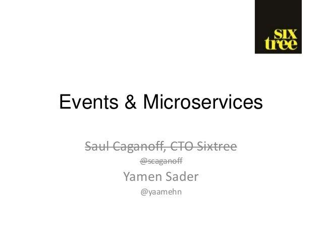 Events & Microservices Saul Caganoff, CTO Sixtree @scaganoff Yamen Sader @yaamehn