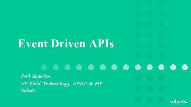 Event Driven APIs Phil Scanlon VP Field Technology, APAC & ME Solace