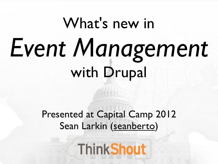 Whats new inEvent Management        with Drupal  Presented at Capital Camp 2012      Sean Larkin (seanberto)