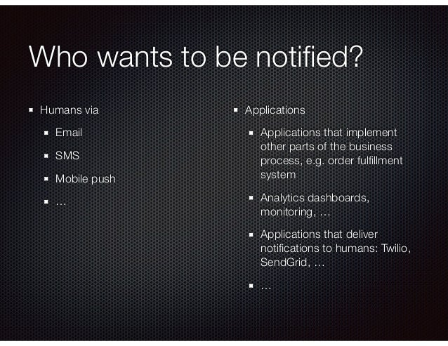 Who wants to be notified? Humans via Email SMS Mobile push … Applications Applications that implement other parts of the bu...