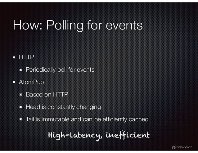 @crichardson How: Polling for events HTTP Periodically poll for events AtomPub Based on HTTP Head is constantly changing T...