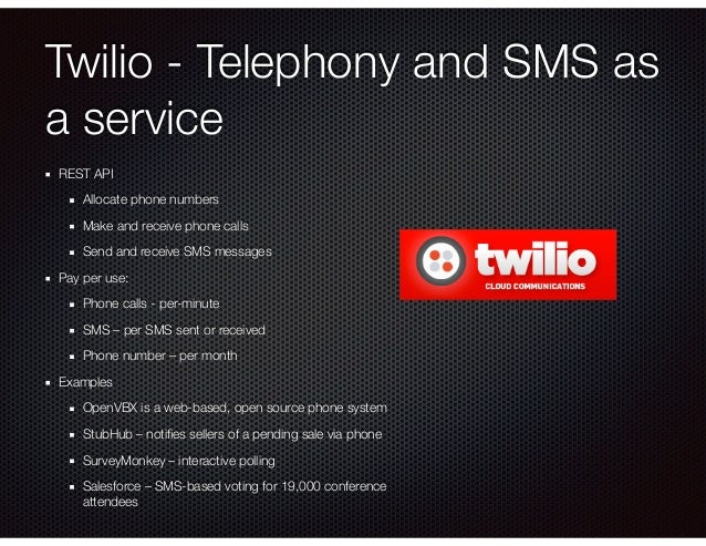 Twilio - Telephony and SMS as a service REST API Allocate phone numbers Make and receive phone calls Send and receive SMS ...