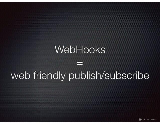 @crichardson WebHooks = web friendly publish/subscribe