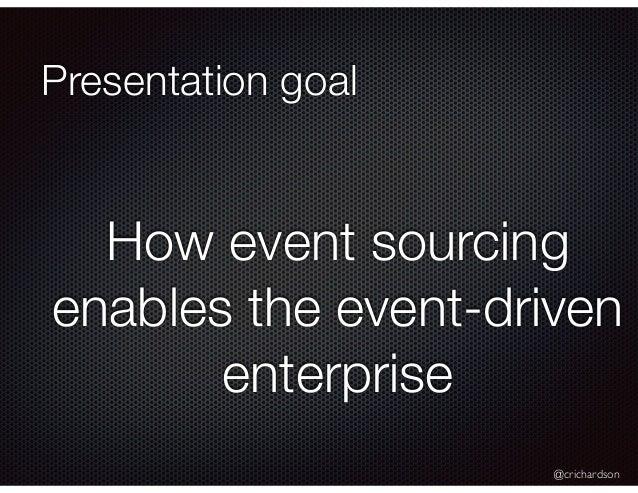 @crichardson Presentation goal How event sourcing enables the event-driven enterprise