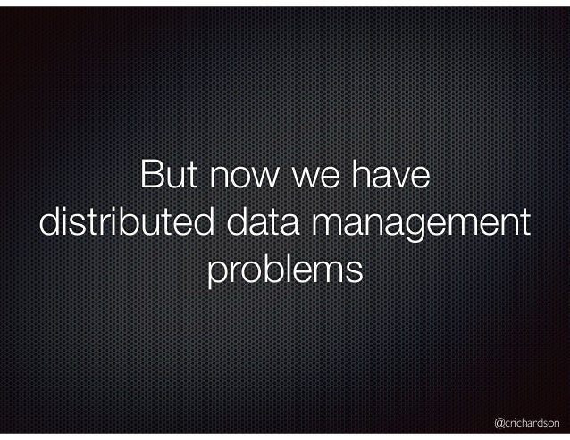 @crichardson But now we have distributed data management problems