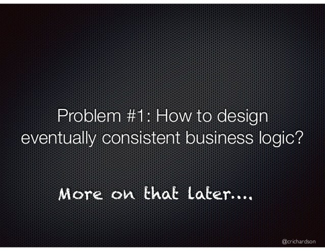 @crichardson Problem #1: How to design eventually consistent business logic? More on that later….