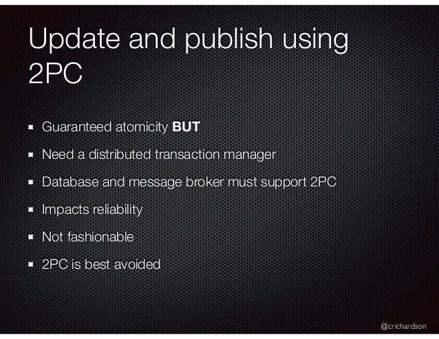 @crichardson Update and publish using 2PC Guaranteed atomicity BUT Need a distributed transaction manager Database and mes...
