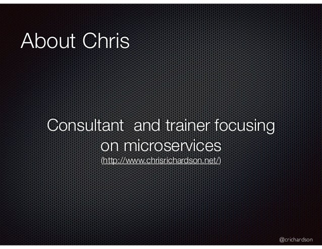 @crichardson About Chris Consultant and trainer focusing on microservices (http://www.chrisrichardson.net/)