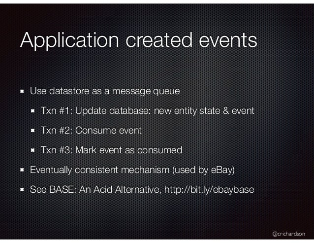 @crichardson Application created events Use datastore as a message queue Txn #1: Update database: new entity state & event...