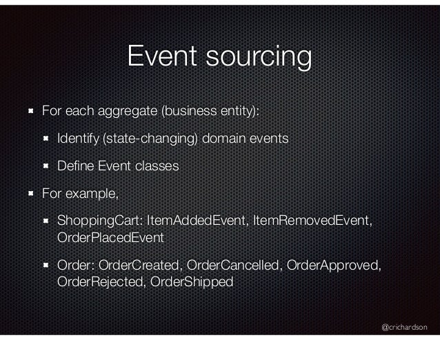 @crichardson Event sourcing For each aggregate (business entity): Identify (state-changing) domain events Define Event clas...